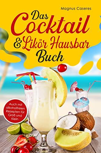 Das Cocktail & Likör Hausbar Buch: Mit vielen Cocktailrezepten, mit und ohne Alkohol. Inklusive einem Produkteratgeber Teil. Der Cocktail Durstlӧscher aus dem Boston-, Tin-Tin-, oder Cobbler Shaker