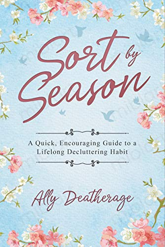 Sort by Season: A Quick, Encouraging Guide to a Lifelong Decluttering Habit