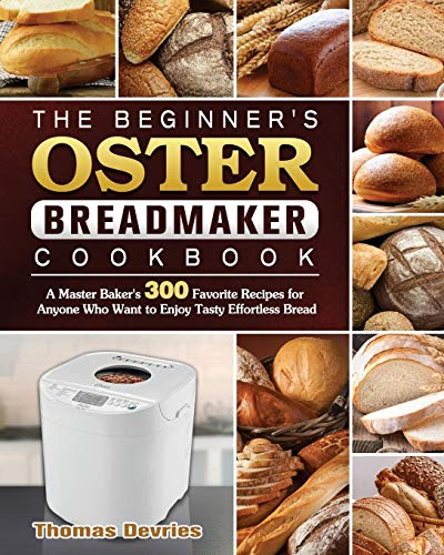 The Beginner's Oster Breadmaker Cookbook: A Master Baker's 300 Favorite Recipes for Anyone Who Want to Enjoy Tasty Effortless Bread