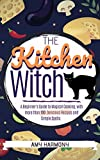 The Kitchen Witch: A Beginner's Guide to Magical Cooking, with More Than 100 Delicious Recipes and Simple Spells. (Wiccan Magic Book 2)