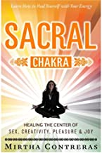 The Sacral Chakra: Healing the Center of Sex, Creativity, Pleasure and Joy: Learn to Heal Yourself with Your Energy: Volume 2 (The Healing Energy Series)