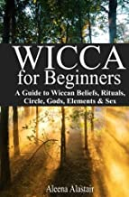 Wicca for Beginners: A Guide to Wiccan Beliefs, Rituals, Circle, Gods, Elements & Sex (Witchcraft & Wicca)