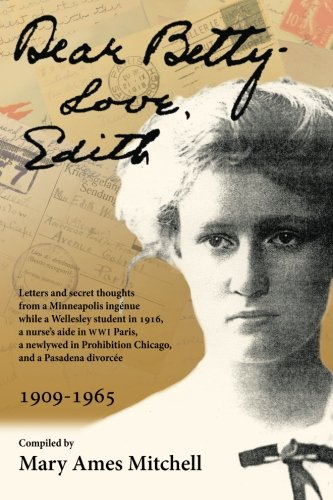 Dear Betty, Love, Edith: Letters and secret thoughts from a Minneapolis ingénue while a Wellesley student in 1916, a nurse's aide in WWI Paris, a ... Prohibition Chicago, and a Pasadena divorcée
