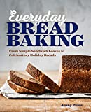 Everyday Bread Baking: From Simple Sandwich Loaves to Celebratory Holiday Breads