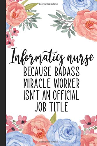 Informatics Nurse Because Badass Miracle Worker Isn't An Official Job Title: Lined Notebook, Informa