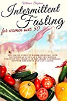 Intermittent Fasting for Women Over 50: The simple guide to understanding your nutritional needs as a mature woman through the process of metabolic autophagy, support hormones and anti-aging boosters