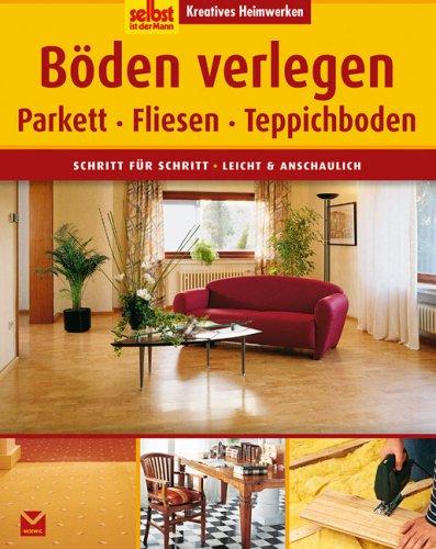 Böden verlegen: Parkett, Fliesen, Teppichboden. Schritt für Schritt - leicht und anschaulich
