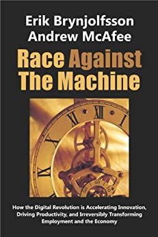 Race Against The Machine: How the Digital Revolution is Accelerating Innovation, Driving Productivity, and Irreversibly Transforming Employment and the Economy by [Erik Brynjolfsson, Andrew McAfee]