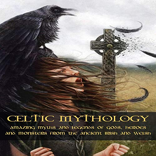 Celtic Mythology: Amazing Myths and Legends of Gods, Heroes and Monsters from the Ancient Irish and Welsh