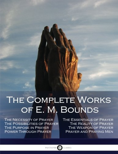 The Complete Works of E. M. Bounds: Through Prayer, Prayer and Praying Men, The Essentials of Prayer, The Necessity of Prayer, The Possibilities in Prayer, Purpose in Prayer, The Weapon of Prayer
