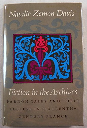 Fictions in the Archives: Pardon Tales and Their Tellers in Sixteenth-Century France (The Harry Camp lectures at Stanfor