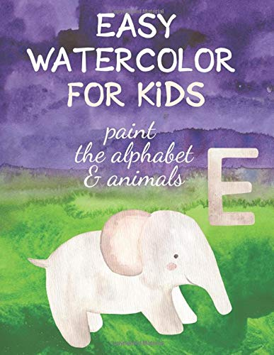 Easy Watercolor for Kids: Paint the Animals and the Alphabet. Colorful. My first paint with water. (Learn to paint watercolor)