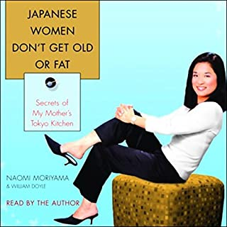 Japanese Women Don't Get Old or Fat     Secrets of My Mother's Tokyo Kitchen              By:                                                                                                                                 Naomi Moriyama,                                                                                        William Doyle                               Narrated by:                                                                                                                                 Naomi Moriyama                      Length: 5 hrs and 2 mins     44 ratings     Overall 3.8
