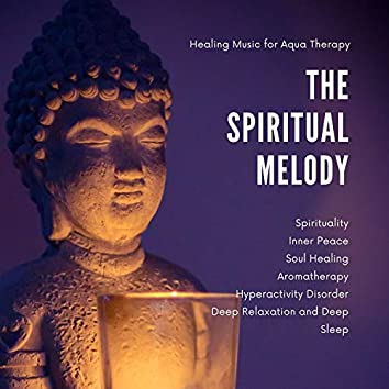 The Spiritual Melody (Healing Music For Aqua Therapy, Aromatherapy, Soul Healing, Hyperactivity Disorder, Spirituality, Inner Peace, Deep Relaxation And Deep Sleep)