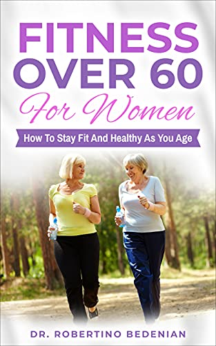 Fitness Over 60 For Women – How to Stay Fit And Healthy As You Age by Bedenian, Dr. Robertino