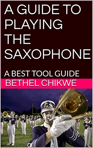 A GUIDE TO PLAYING THE SAXOPHONE: A BEST TOOL GUIDE (English Edition)