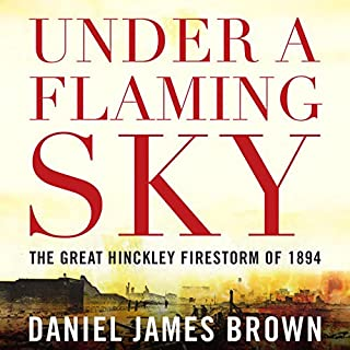 Under a Flaming Sky     The Great Hinckley Firestorm of 1894              By:                                                                                                                                 Daniel James Brown                               Narrated by:                                                                                                                                 Mark Bramhall,                                                                                        Daniel James Brown                      Length: 8 hrs and 20 mins     194 ratings     Overall 4.7