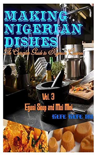 MAKING NIGERIAN DISHES: THE COMPLETE GUIDE TO NIGERIAN CUISINES (EGUSI SOUP AND MOI MOI, Band 3)