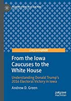 From the Iowa Caucuses to the White House: Understanding Donald Trump's 2016 Electoral Victory in Iowa (Palgrave Studies in US Elections)