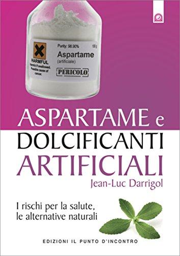Aspartame e dolcificanti artificiali: I rischi per la salute, le alternative naturali. (Salute e benessere) (Italian Edition)