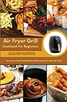 Air Fryer Grill Cookbook For Beginners: Fuss-Free, Fast And Healthy Grill Recipes For Your Air Fryer