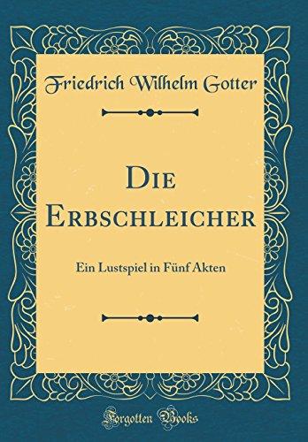 Die Erbschleicher: Ein Lustspiel in Fünf Akten (Classic Reprint)