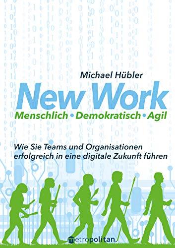 New Work: Menschlich - Demokratisch - Agil: Wie Sie Teams und Organisationen erfolgreich in eine digitale Zukunft führen (metropolitan Bücher)