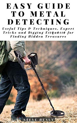 Easy Guide to Metal Detecting: Useful Tips and Techniques, Expert Tricks and Dіggіng Etіԛuеttе for Finding Hidden Treasures (English Edition)