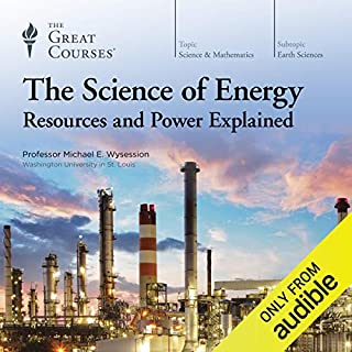 The Science of Energy     Resources and Power Explained              By:                                                                                                                                 Michael E. Wysession,                                                                                        The Great Courses                               Narrated by:                                                                                                                                 Michael E. Wysession                      Length: 13 hrs and 21 mins     2,062 ratings     Overall 4.7