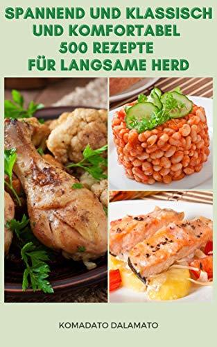 Spannend Und Klassisch Und Komfortabel 500 Rezepte Für Langsame Herd : Rezepte Für Vegetarier, Huhn, Fisch, Abendessen, Saucen, Reis, Getreide, Fleisch, Meeresfrüchte, Steaks, Vorspeise, Desserts