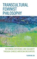 Transcultural Feminist Philosophy: Rethinking Difference and Solidarity Through Chinese – American Encounters (Feminist Strategies: Flexible Theories and Resilient Practices)
