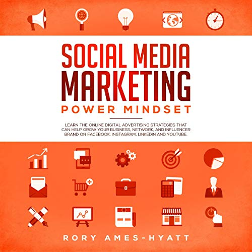 Social Media Marketing Power Mindset: Learn the Online Digital Advertising Strategies That Can Help Grow Your Business, Network, and Influencer Brand on Facebook, Instagram, Linkedin and YouTube Audiobook By Rory Ames-Hyatt cover art