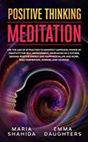 Positive Thinking Meditation: Use the Law of Attraction to Manifest Happiness: Power of Positivity for Self-Improvement, Increasing Self-Esteem, Gaining Positive Energy and Happiness in Life and Work, Daily Inspiration, Wisdom, and Courage