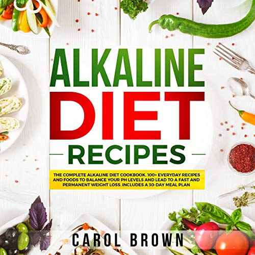 Alkaline Diet Recipes: The Complete Alkaline Diet Cookbook. 100+ Everyday Recipes and Foods For Balance Your PH Levels and Lead to a Fast and Permanent Weight Loss. Includes a 30-Day Meal Plan audiobook cover art