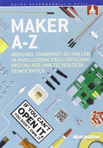 Maker A-Z. Arduino, stampanti 3D, FabLab: la rivoluzione degli artigiani digitali per una tecnologia democratica