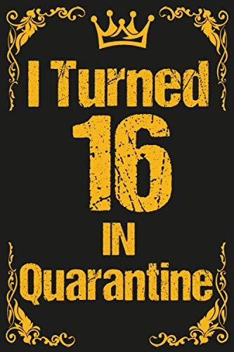 I Turned 16 In Quarantine: Lockdown Birthday journal for women, girls, men, boys / Happy 16th Bday 16 Years Old Gift Ideas for Kids, children, moms, ... father, mother / Funny gag Card Alternative.