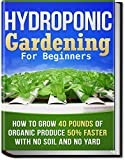 Hydroponic Gardening: How To Grow 40 Pounds of Organic Produce 50% Faster With No Soil And No Yard (hydroponic...