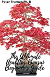 The Ultimate Healthy Bonsai Beginner's Guide : How To Grow, Cultivate And Care For Your Bonsai Trees (English Edition)