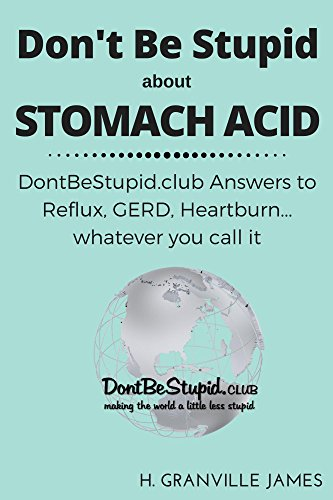 Stomach Acid: DontBeStupid.club Answers to Reflux, GERD, Heartburn… whatever you call it (English Edition)