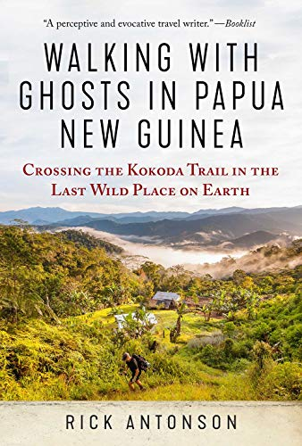 Walking with Ghosts in Papua New Guinea: Crossing the Kokoda Trail in the Last Wild Place on Earth