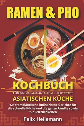 Ramen & Pho Kochbuch für Anfänger und Begeisterte der asiatischen Küche: 125 fremdländische kulinarische Gerichte für die schnelle Küche und die ganze Familie sowie für Feierlichkeiten