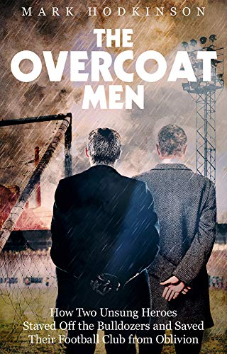 The Overcoat Men: How Two Unsung Heroes Staved Off the Bulldozers and Saved Their Football Club from Oblivion: How Two Unsung Heroes Thwarted a Secret Plan to Kill Off a Football Club
