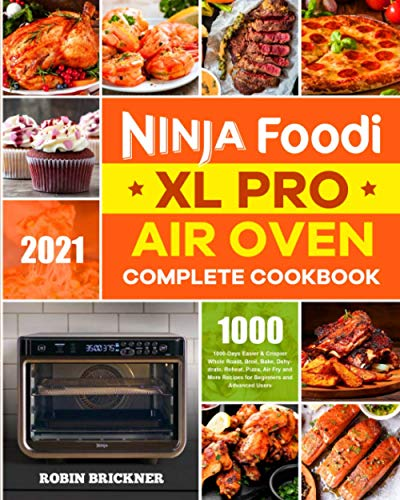 Ninja Foodi XL Pro Air Oven Complete Cookbook 2021: 1000-Days Easier & Crispier Whole Roast, Broil, Bake, Dehydrate, Reheat, Pizza, Air Fry and More Recipes for Beginners and Advanced Users