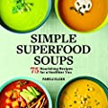Simple Superfood Soups: 75 Nourishing Recipes for a Healthier You