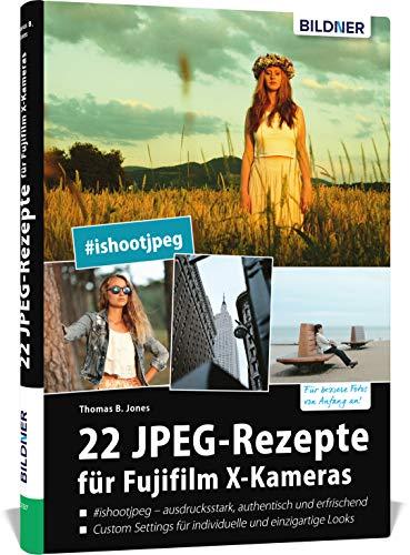 22 JPEG-Rezepte für Fujifilm X-Kameras: mit JPG einzigartige Bildlooks erzeugen (Deutsch)