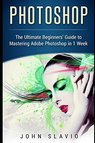 Photoshop: The Ultimate Beginners' Guide to Mastering Adobe Photoshop in 1 Week