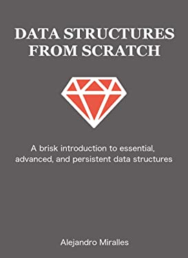 Data Structures From Scratch: A brisk introduction to essential, advanced, and persistent data structures in Ruby.