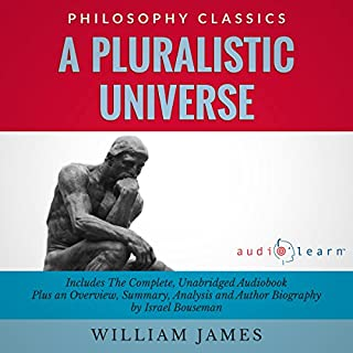 A Pluralistic Universe by William James     The Complete Work Plus an Overview, Chapter by Chapter Summary and Author Biography!              By:                                                                                                                                 William James,                                                                                        Israel Bouseman                               Narrated by:                                                                                                                                 Bruce T. Harvey                      Length: 6 hrs and 59 mins     8 ratings     Overall 4.5