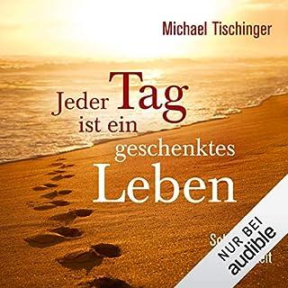 Jeder Tag ist ein geschenktes Leben     Schritte der Achtsamkeit              Autor:                                                                                                                                 Michael Tischinger                               Sprecher:                                                                                                                                 Sebastian Walch                      Spieldauer: 5 Std. und 17 Min.     71 Bewertungen     Gesamt 4,7