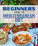 Beginners Guide To Mediterranean Diet: Mouthwatering Organic South European Latin Recipes For Beginners
